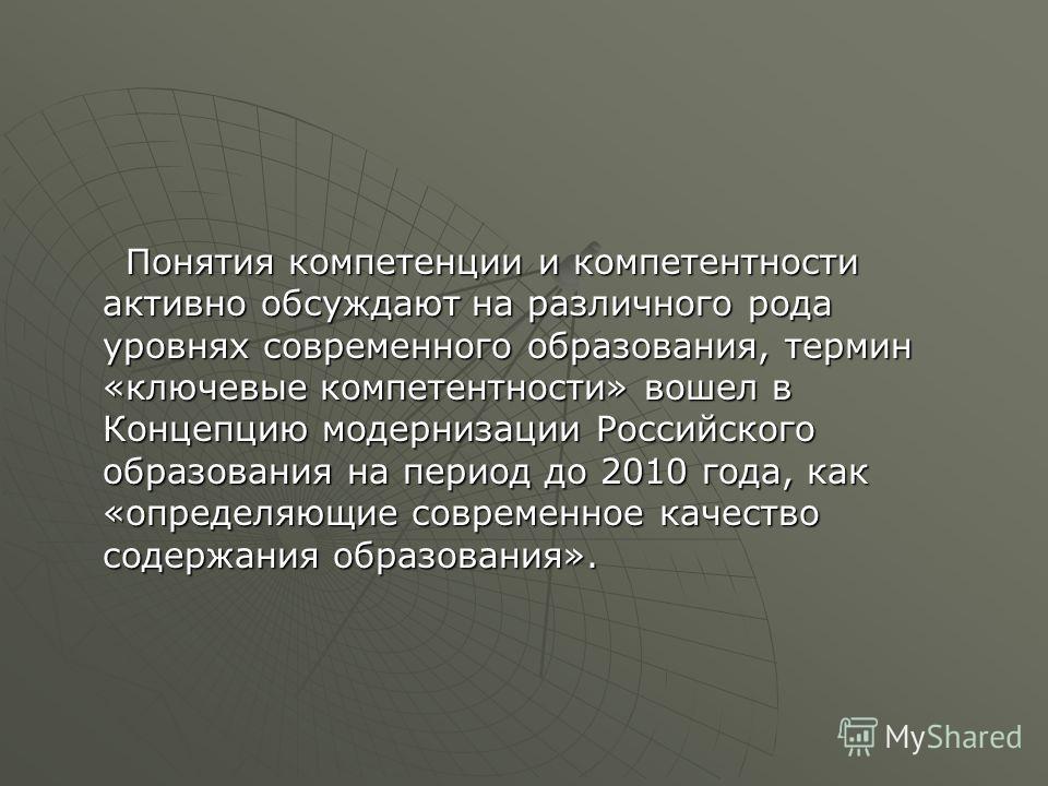 Понятия компетенции и компетентности активно обсуждают на различного рода уровнях современного образования, термин «ключевые компетентности» вошел в Концепцию модернизации Российского образования на период до 2010 года, как «определяющие современное