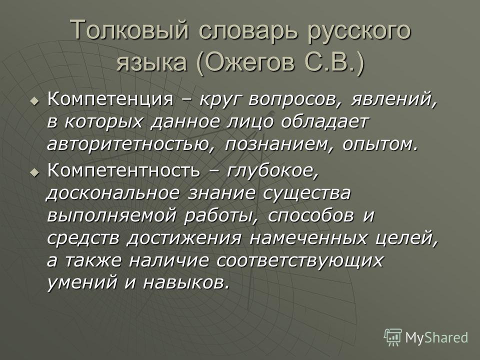 Толковый словарь русского языка (Ожегов С.В.) Компетенция – круг вопросов, явлений, в которых данное лицо обладает авторитетностью, познанием, опытом. Компетенция – круг вопросов, явлений, в которых данное лицо обладает авторитетностью, познанием, оп