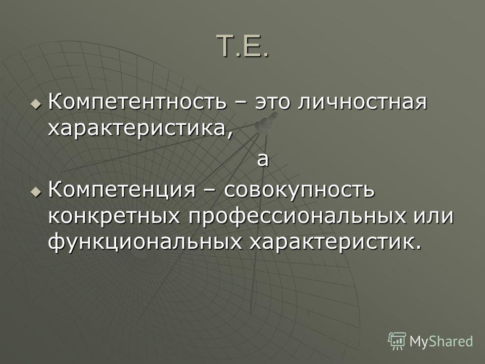 Т.Е. Компетентность – это личностная характеристика, Компетентность – это личностная характеристика, а Компетенция – совокупность конкретных профессиональных или функциональных характеристик. Компетенция – совокупность конкретных профессиональных или