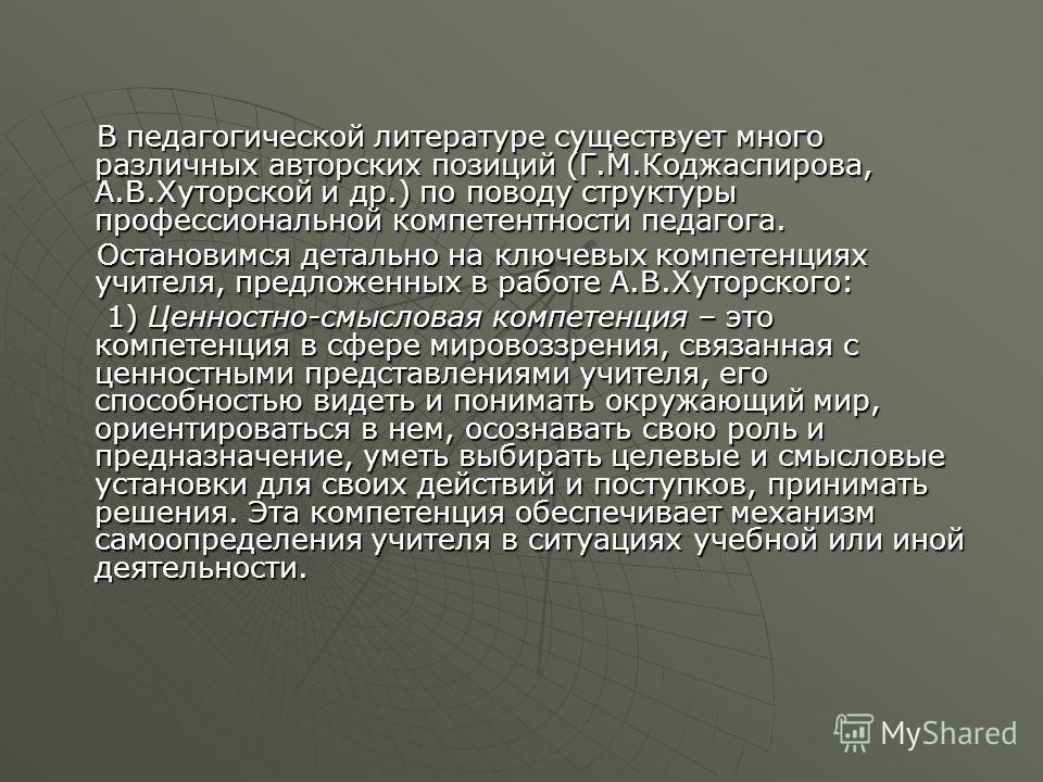 В педагогической литературе существует много различных авторских позиций (Г.М.Коджаспирова, А.В.Хуторской и др.) по поводу структуры профессиональной компетентности педагога. В педагогической литературе существует много различных авторских позиций (Г