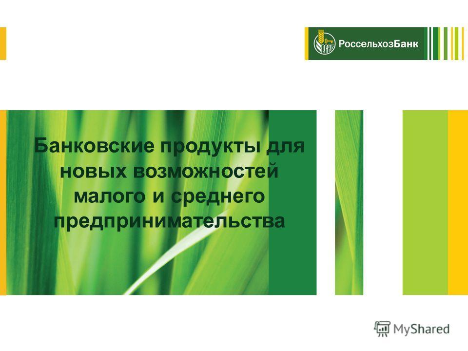 Россельхозбанк Банковские продукты для новых возможностей малого и среднего предпринимательства