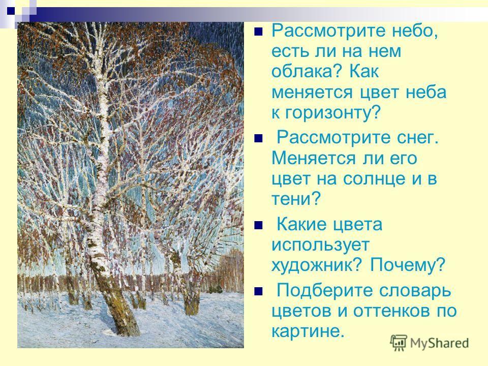 Рассмотрите небо, есть ли на нем облака? Как меняется цвет неба к горизонту? Рассмотрите снег. Меняется ли его цвет на солнце и в тени? Какие цвета использует художник? Почему? Подберите словарь цветов и оттенков по картине.