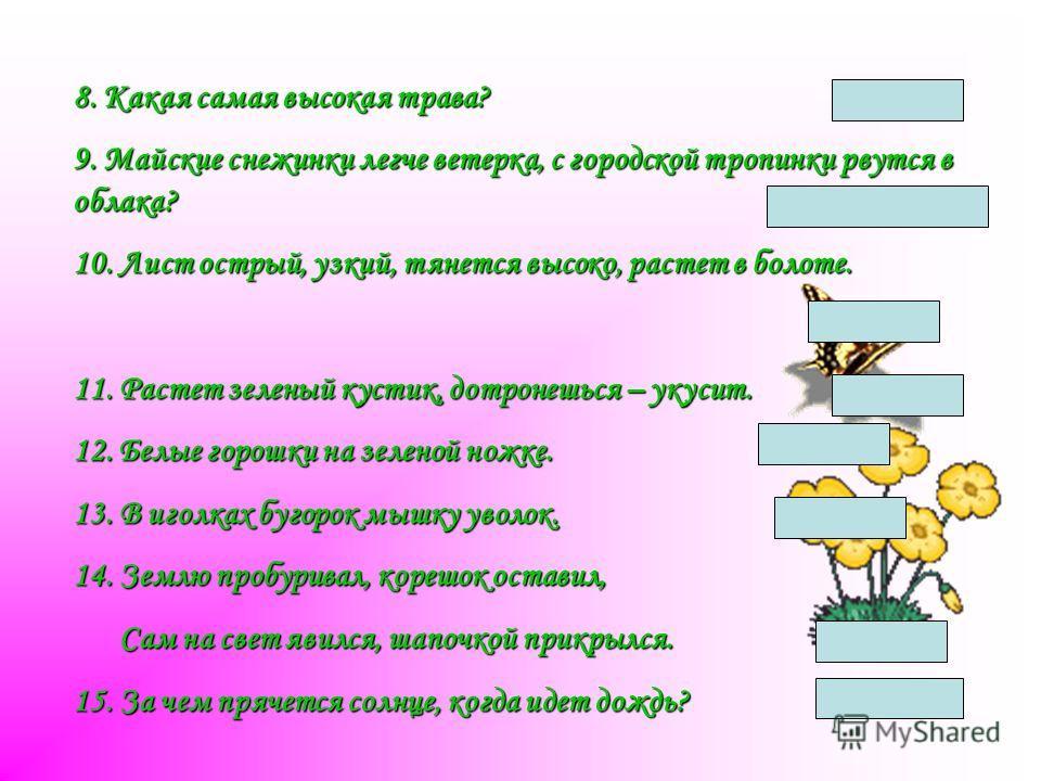 8. Какая самая высокая трава? Бамбук 9. Майские снежинки легче ветерка, с городской тропинки рвутся в облака? тополиный пух 10. Лист острый, узкий, тянется высоко, растет в болоте. осока осока 11. Растет зеленый кустик, дотронешься – укусит. Крапива