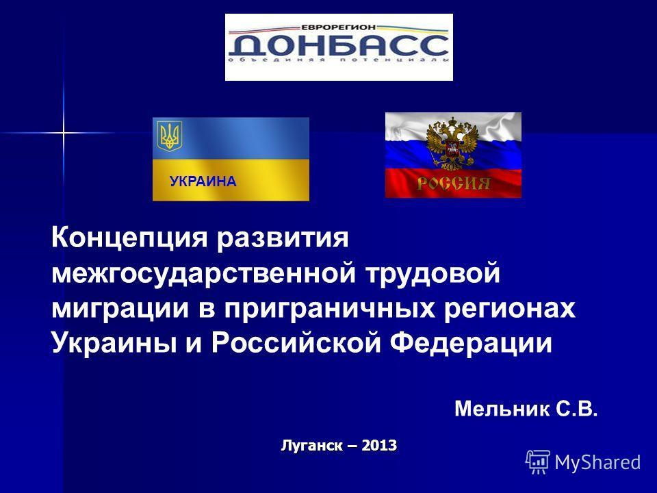 Луганск – 2013 Концепция развития межгосударственной трудовой миграции в приграничных регионах Украины и Российской Федерации УКРАИНА Мельник С.В.