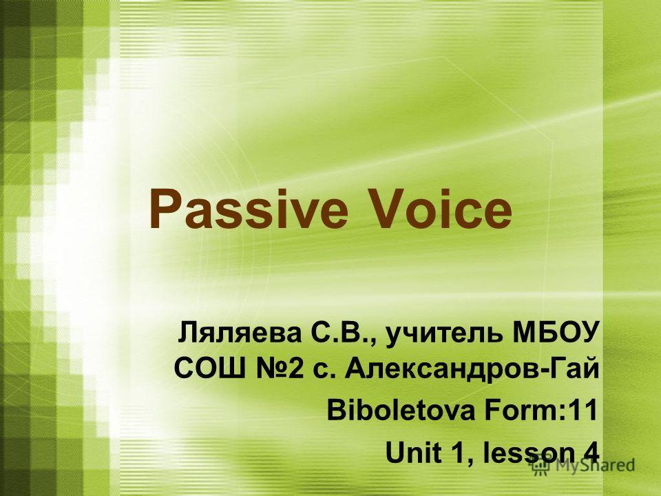 Passive Voice Ляляева С.В., учитель МБОУ СОШ 2 с. Александров-Гай Biboletova Form:11 Unit 1, lesson 4