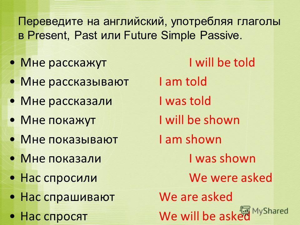 Мне расскажутI will be told Мне рассказываютI am told Мне рассказали I was told Мне покажут I will be shown Мне показывают I am shown Мне показали I was shown Нас спросили We were asked Нас спрашивают We are asked Нас спросят We will be asked Перевед