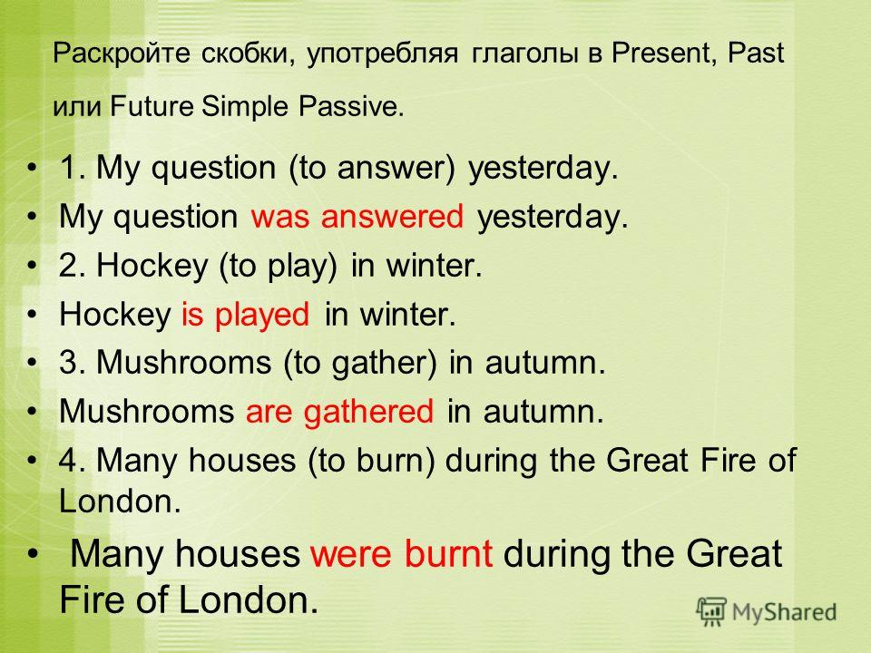 1. My question (to answer) yesterday. My question was answered yesterday. 2. Hockey (to play) in winter. Hockey is played in winter. 3. Mushrooms (to gather) in autumn. Mushrooms are gathered in autumn. 4. Many houses (to burn) during the Great Fire