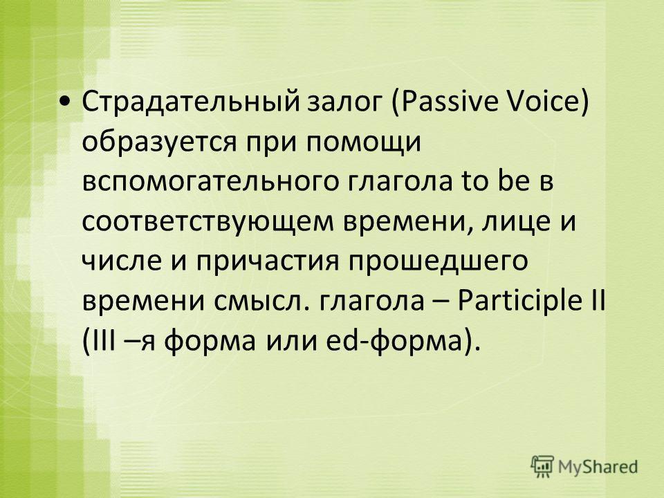 Страдательный залог (Passive Voice) образуется при помощи вспомогательного глагола to be в соответствующем времени, лице и числе и причастия прошедшего времени смысл. глагола – Participle II (III –я форма или ed-форма).