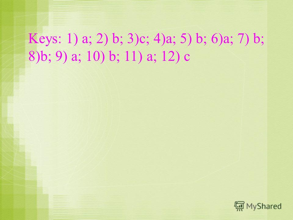 Keys: 1) a; 2) b; 3)c; 4)a; 5) b; 6)a; 7) b; 8)b; 9) a; 10) b; 11) a; 12) c