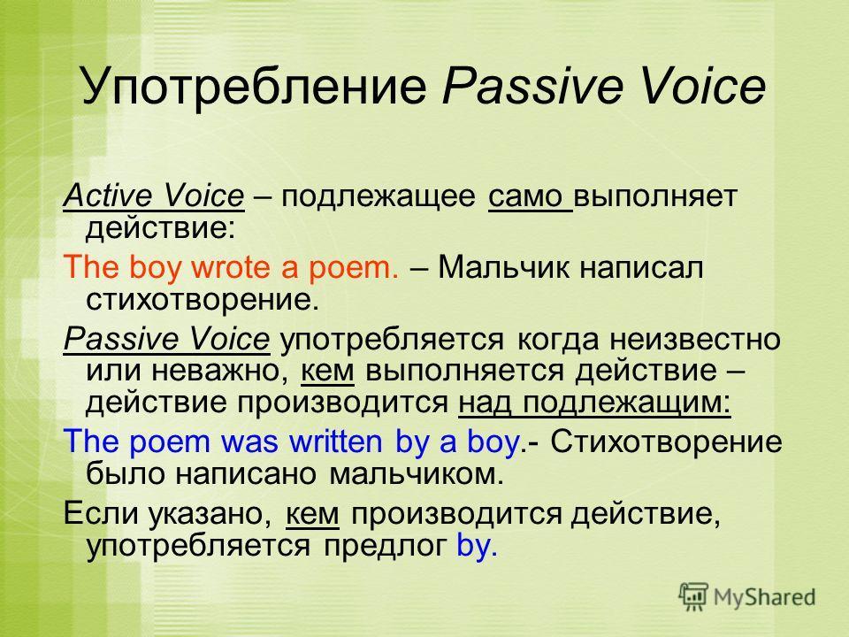 Active Voice – подлежащее само выполняет действие: The boy wrote a poem. – Мальчик написал стихотворение. Passive Voice употребляется когда неизвестно или неважно, кем выполняется действие – действие производится над подлежащим: The poem was written