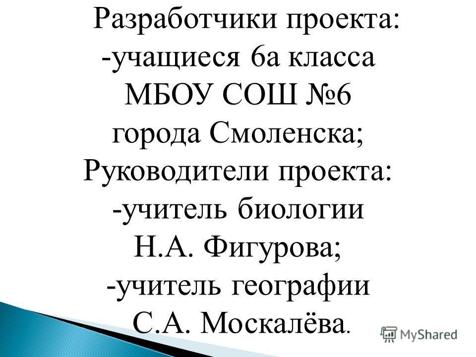 Разработчики проекта: -учащиеся 6а класса МБОУ СОШ 6 города Смоленска; Руководители проекта: -учитель биологии Н.А. Фигурова; -учитель географии С.А. Москалёва.