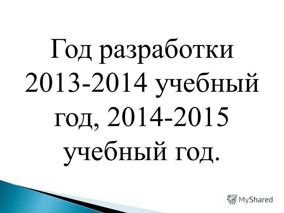 Год разработки 2013-2014 учебный год, 2014-2015 учебный год.