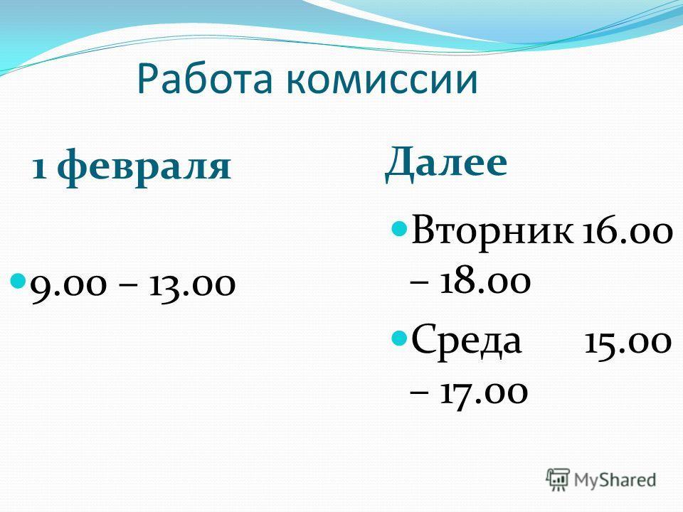Работа комиссии 1 февраля Далее 9.00 – 13.00 Вторник 16.00 – 18.00 Среда 15.00 – 17.00