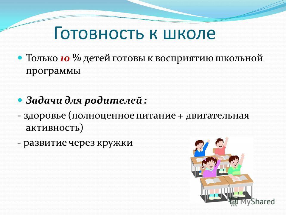 Готовность к школе Только 10 % детей готовы к восприятию школьной программы Задачи для родителей : - здоровье (полноценное питание + двигательная активность) - развитие через кружки