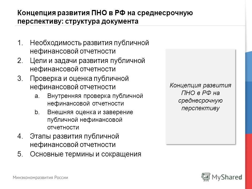 4 Концепция развития ПНО в РФ на среднесрочную перспективу: структура документа 1.Необходимость развития публичной нефинансовой отчетности 2.Цели и задачи развития публичной нефинансовой отчетности 3.Проверка и оценка публичной нефинансовой отчетност