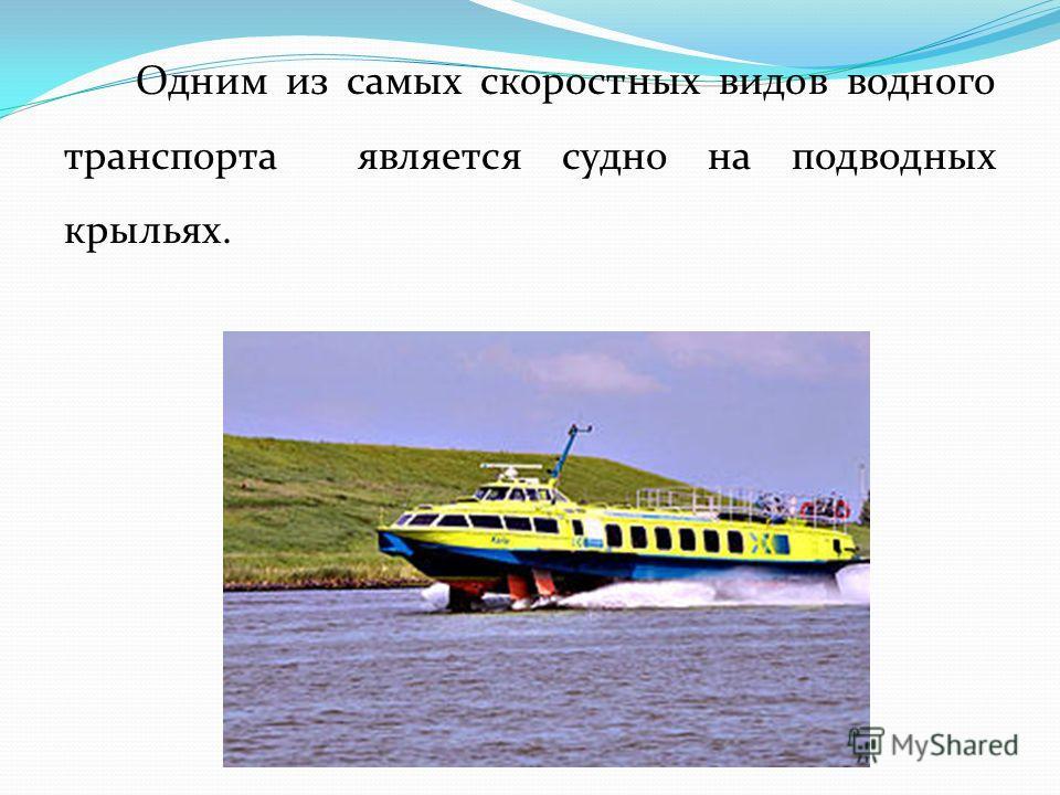 Одним из самых скоростных видов водного транспорта является судно на подводных крыльях.