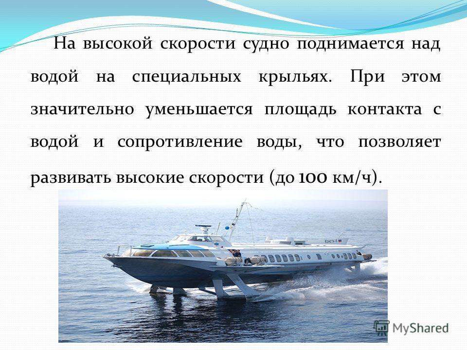 На высокой скорости судно поднимается над водой на специальных крыльях. При этом значительно уменьшается площадь контакта с водой и сопротивление воды, что позволяет развивать высокие скорости (до 100 км/ч).