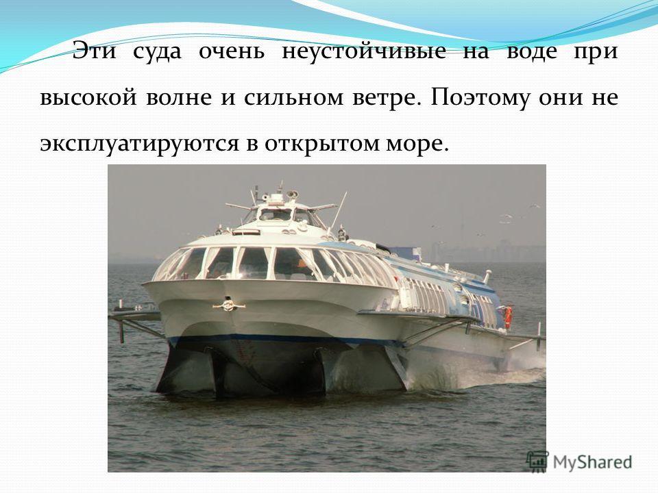 Эти суда очень неустойчивые на воде при высокой волне и сильном ветре. Поэтому они не эксплуатируются в открытом море.