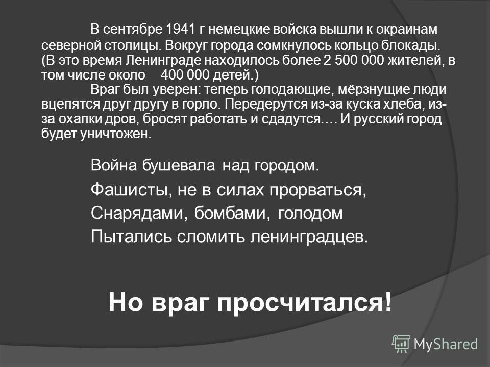 В сентябре 1941 г немецкие войска вышли к окраинам северной столицы. Вокруг города сомкнулось кольцо блокады. (В это время Ленинграде находилось более 2 500 000 жителей, в том числе около 400 000 детей.) Враг был уверен: теперь голодающие, мёрзнущие