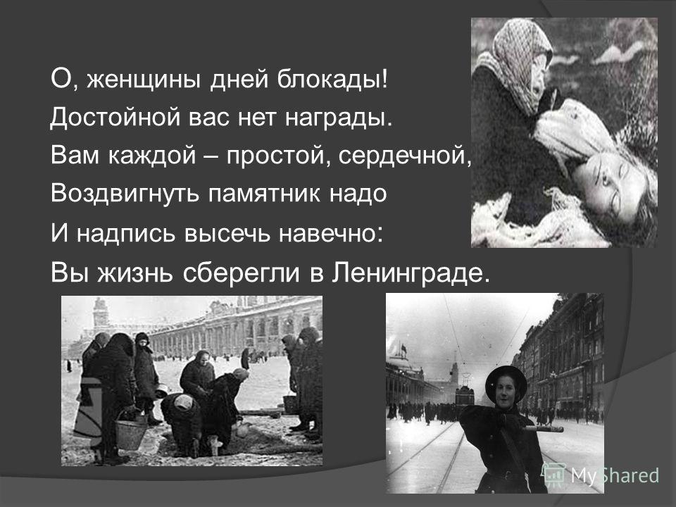 О, женщины дней блокады! Достойной вас нет награды. Вам каждой – простой, сердечной, Воздвигнуть памятник надо И надпись высечь навечно : Вы жизнь сберегли в Ленинграде.