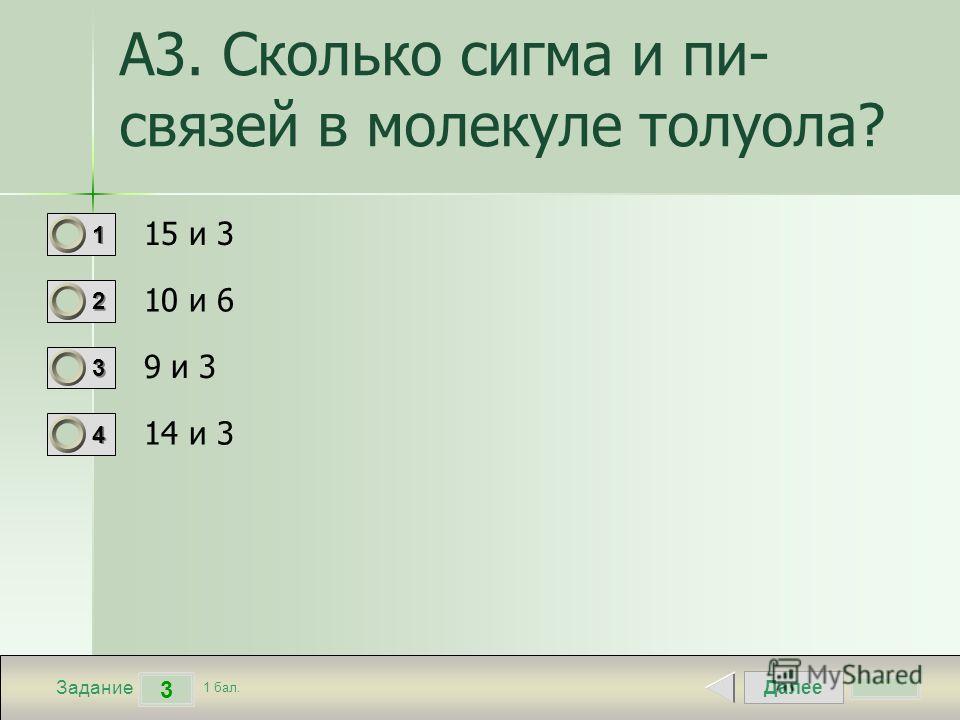 Далее 3 Задание 1 бал. 1111 2222 3333 4444 А3. Сколько сигма и пи- связей в молекуле толуола? 15 и 3 10 и 6 9 и 3 14 и 3