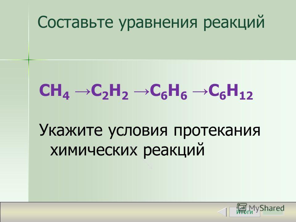 Итоги Составьте уравнения реакций СH 4 C 2 H 2 C 6 H 6 C 6 H 12 Укажите условия протекания химических реакций