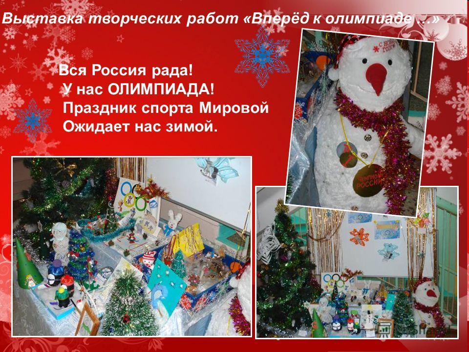 Выставка творческих работ «Вперёд к олимпиаде …» Вся Россия рада! У нас ОЛИМПИАДА! Праздник спорта Мировой Ожидает нас зимой.