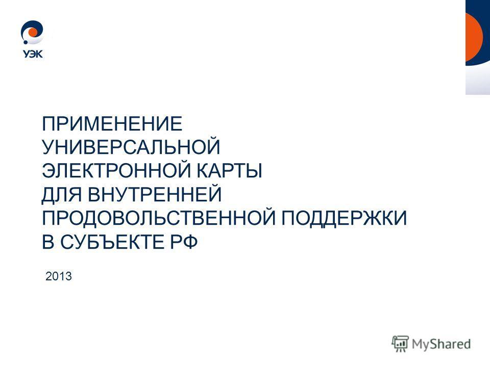 2013 ПРИМЕНЕНИЕ УНИВЕРСАЛЬНОЙ ЭЛЕКТРОННОЙ КАРТЫ ДЛЯ ВНУТРЕННЕЙ ПРОДОВОЛЬСТВЕННОЙ ПОДДЕРЖКИ В СУБЪЕКТЕ РФ