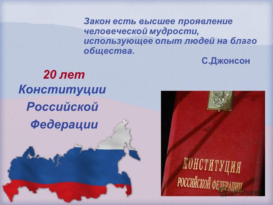 20 лет Конституции Российской Федерации Закон есть высшее проявление человеческой мудрости, использующее опыт людей на благо общества. С.Джонсон