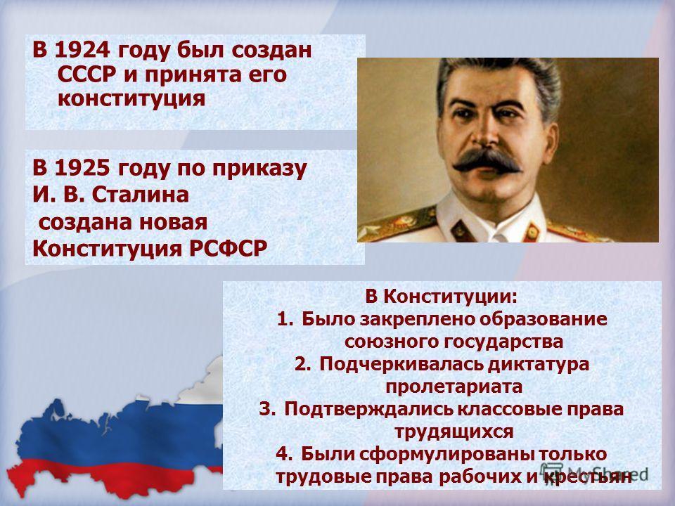 В 1924 году был создан СССР и принята его конституция В 1925 году по приказу И. В. Сталина создана новая Конституция РСФСР В Конституции: 1.Было закреплено образование союзного государства 2.Подчеркивалась диктатура пролетариата 3.Подтверждались клас