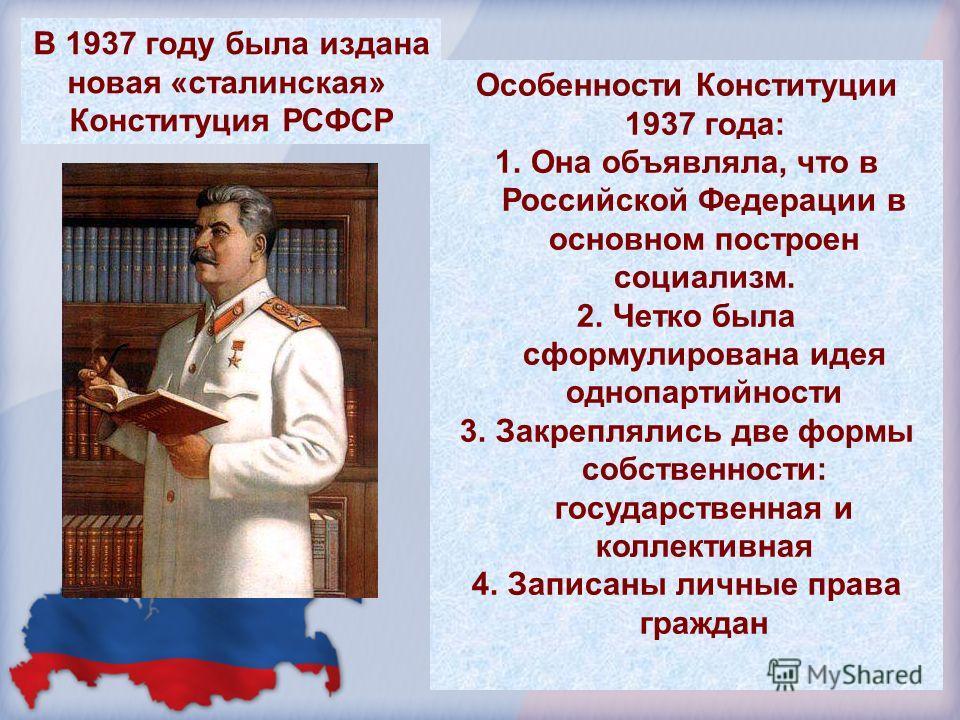 Особенности Конституции 1937 года: 1.Она объявляла, что в Российской Федерации в основном построен социализм. 2.Четко была сформулирована идея однопартийности 3.Закреплялись две формы собственности: государственная и коллективная 4.Записаны личные пр