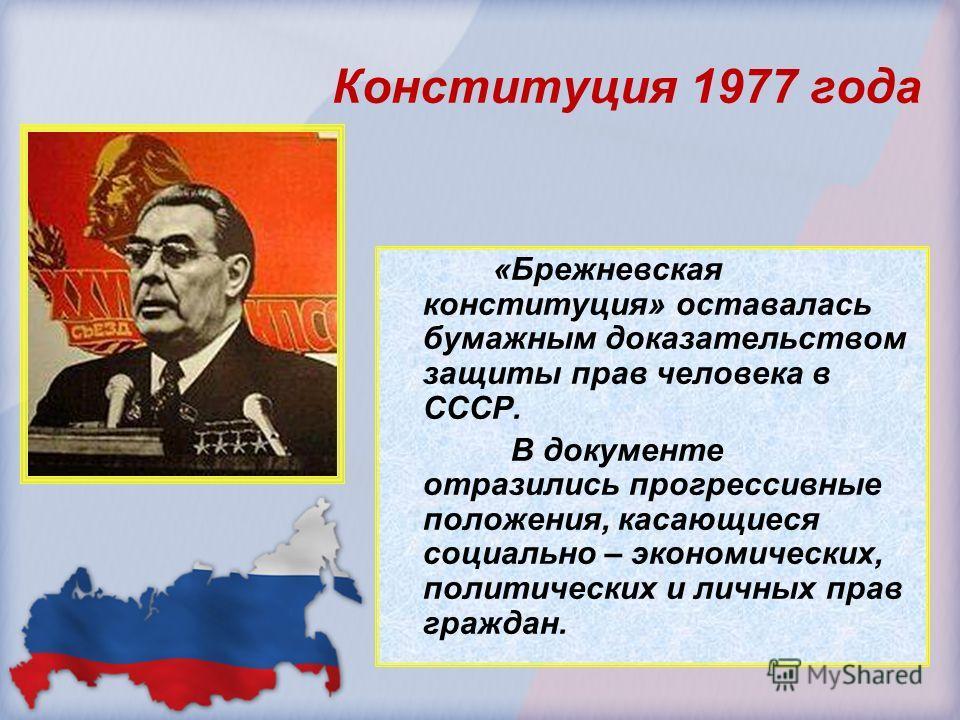 «Брежневская конституция» оставалась бумажным доказательством защиты прав человека в СССР. В документе отразились прогрессивные положения, касающиеся социально – экономических, политических и личных прав граждан. Конституция 1977 года