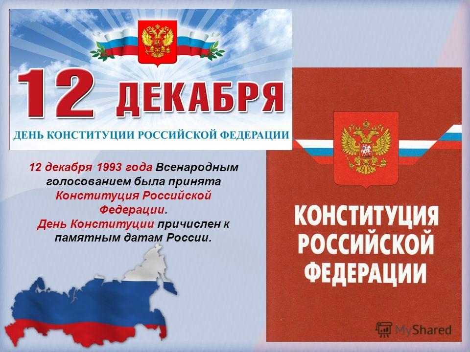 12 декабря 1993 года Всенародным голосованием была принята Конституция Российской Федерации. День Конституции причислен к памятным датам России.