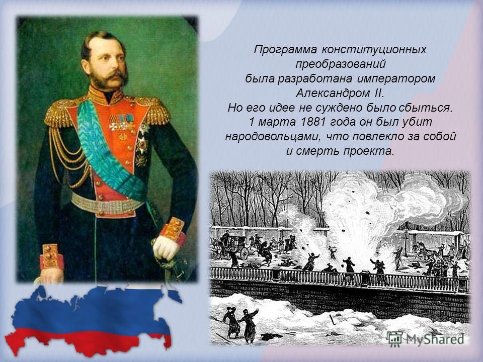 Программа конституционных преобразований была разработана императором Александром II. Но его идее не суждено было сбыться. 1 марта 1881 года он был убит народовольцами, что повлекло за собой и смерть проекта.