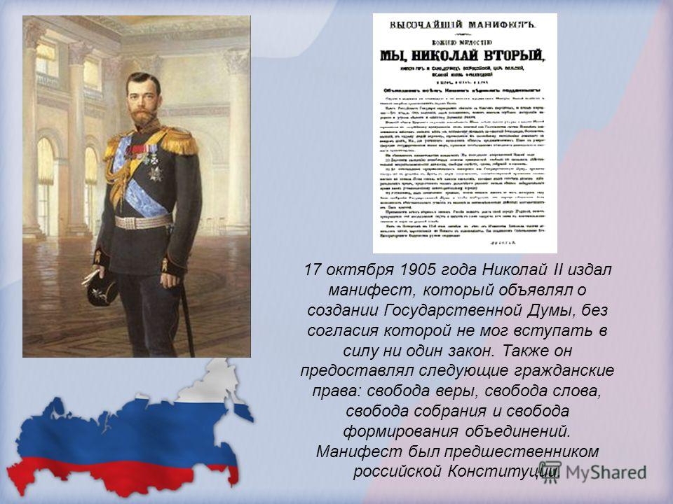 17 октября 1905 года Николай II издал манифест, который объявлял о создании Государственной Думы, без согласия которой не мог вступать в силу ни один закон. Также он предоставлял следующие гражданские права: свобода веры, свобода слова, свобода собра