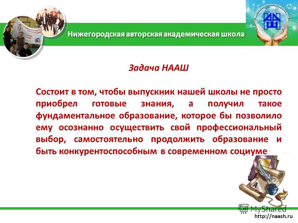 http://naash.ru Задача НААШ Состоит в том, чтобы выпускник нашей школы не просто приобрел готовые знания, а получил такое фундаментальное образование, которое бы позволило ему осознанно осуществить свой профессиональный выбор, самостоятельно продолжи