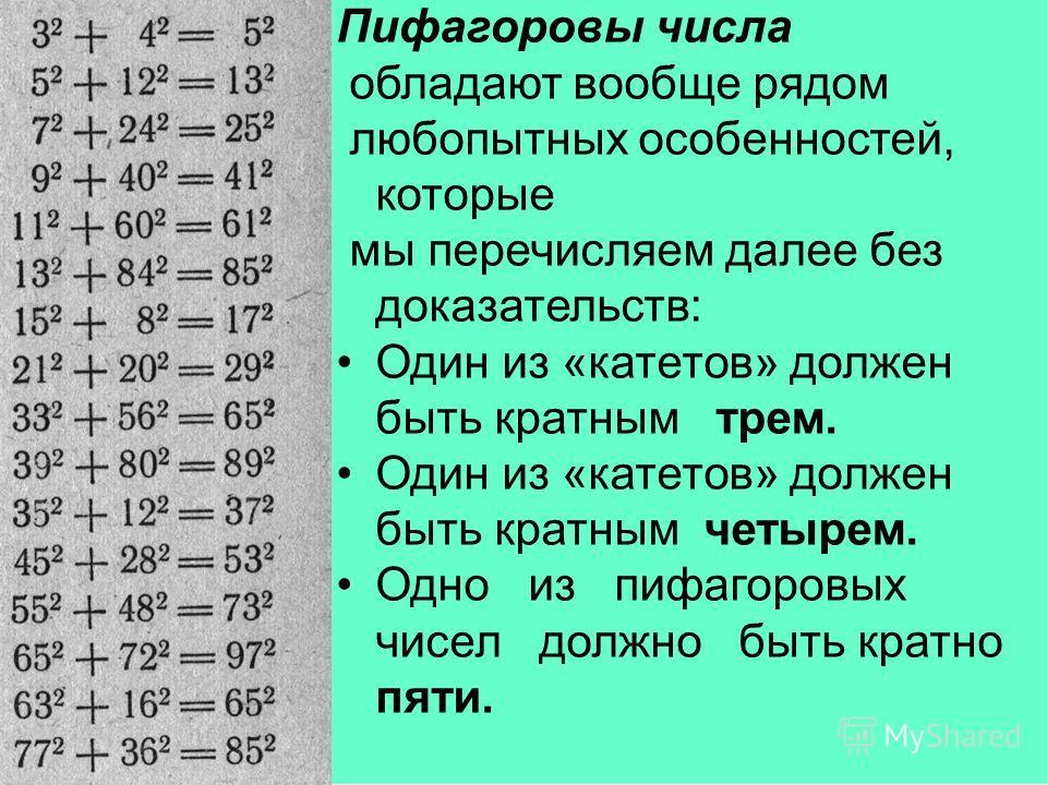Пифагоровы числа обладают вообще рядом любопытных особенностей, которые мы перечисляем далее без доказательств: Один из «катетов» должен быть кратным трем. Один из «катетов» должен быть кратным четырем. Одно из пифагоровых чисел должно быть кратно пя