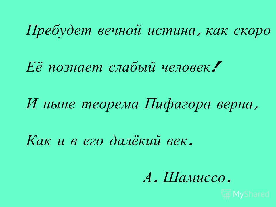 Пребудет вечной истина, как скоро Её познает слабый человек ! И ныне теорема Пифагора верна, Как и в его далёкий век. А. Шамиссо.