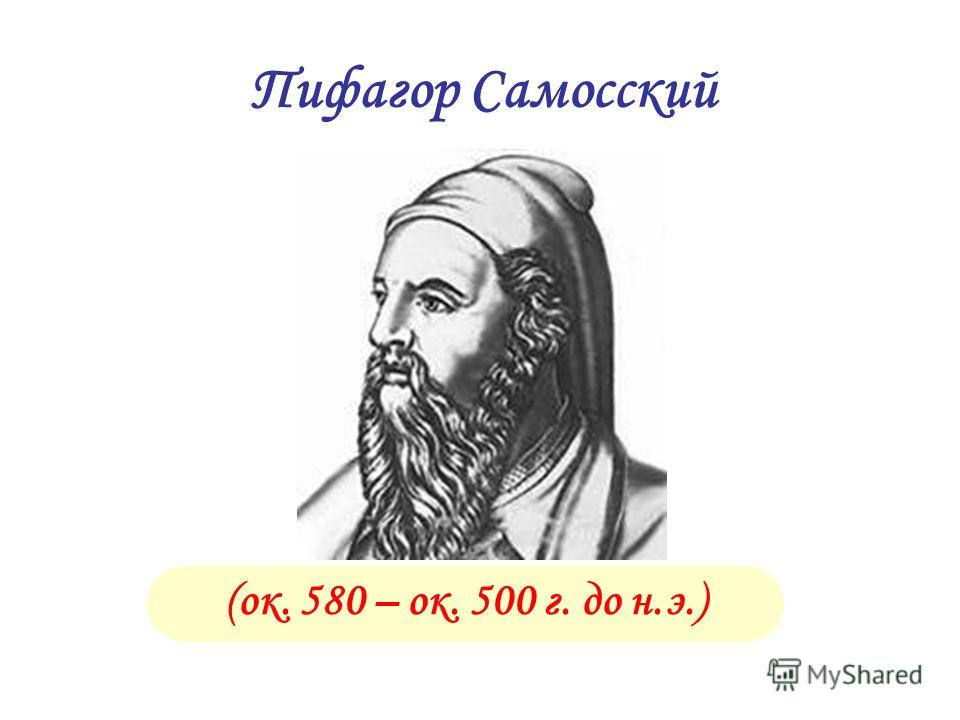 (ок. 580 – ок. 500 г. до н.э.) Пифагор Самосский