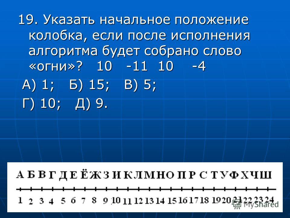 19. Указать начальное положение колобка, если после исполнения алгоритма будет собрано слово «огни»? 10 -11 10 -4 А) 1; Б) 15; В) 5; А) 1; Б) 15; В) 5; Г) 10; Д) 9. Г) 10; Д) 9.