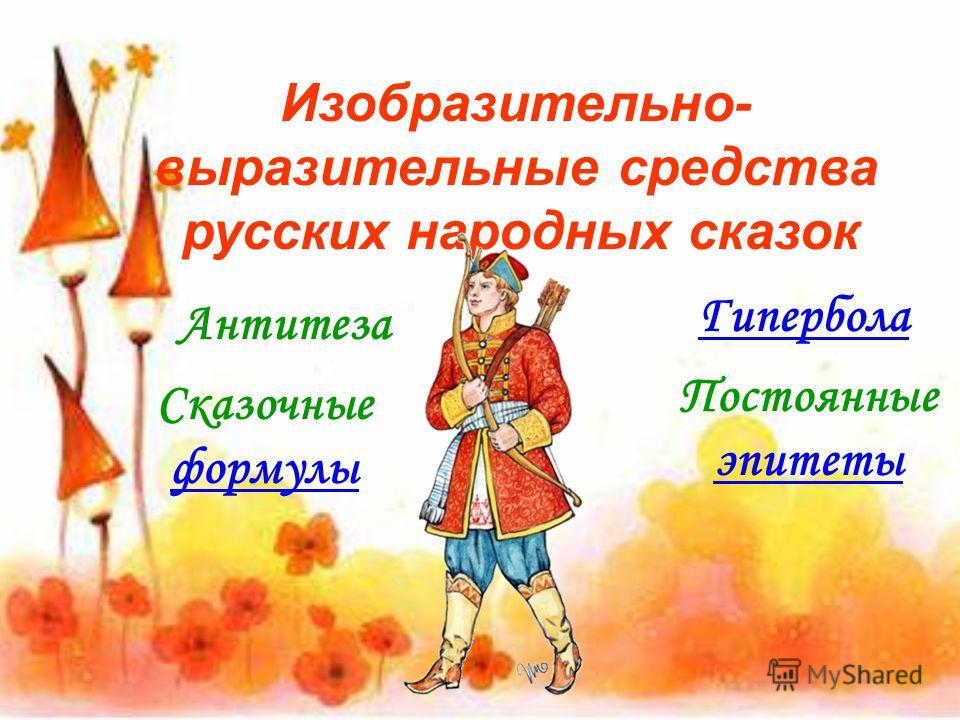 Изобразительно- выразительные средства русских народных сказок Антитеза Сказочные формулы Гипербола Постоянные эпитеты