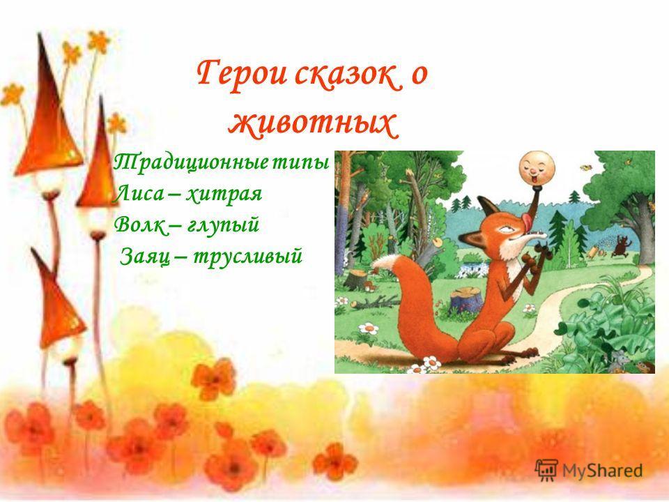 Герои сказок о животных Традиционные типы Лиса – хитрая Волк – глупый Заяц – трусливый