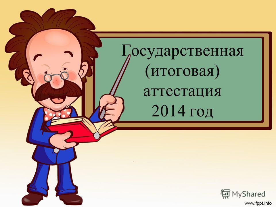 Государственная (итоговая) аттестация 2014 год