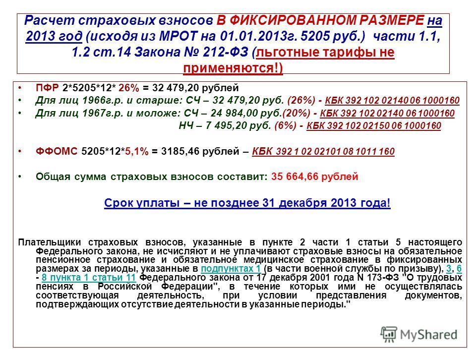 Расчет страховых взносов В ФИКСИРОВАННОМ РАЗМЕРЕ на 2013 год (исходя из МРОТ на 01.01.2013г. 5205 руб.) части 1.1, 1.2 ст.14 Закона 212-ФЗ (льготные тарифы не применяются!) ПФР 2*5205*12* 26% = 32 479,20 рублей Для лиц 1966г.р. и старше: СЧ – 32 479,