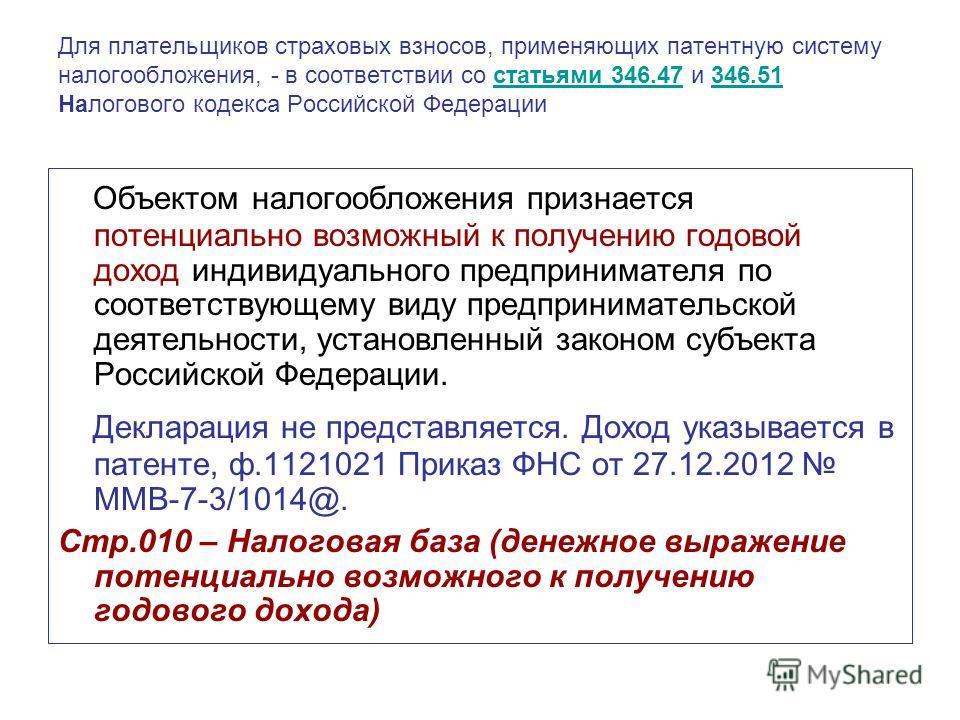 Для плательщиков страховых взносов, применяющих патентную систему налогообложения, - в соответствии со статьями 346.47 и 346.51 Налогового кодекса Российской Федерациистатьями 346.47346.51 Объектом налогообложения признается потенциально возможный к