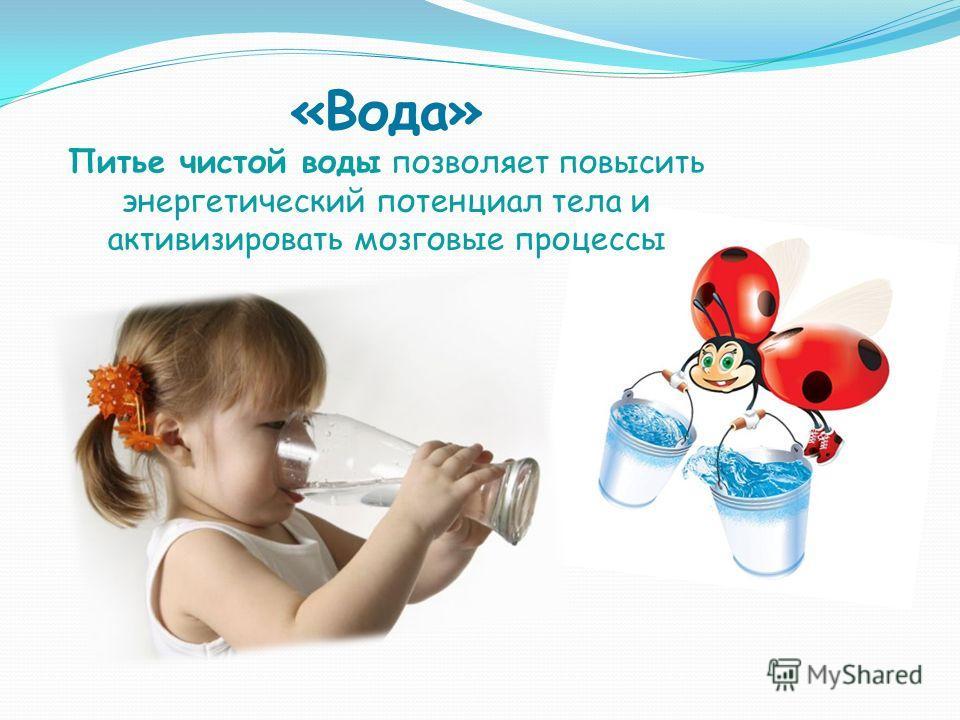 «Вода» Питье чистой воды позволяет повысить энергетический потенциал тела и активизировать мозговые процессы