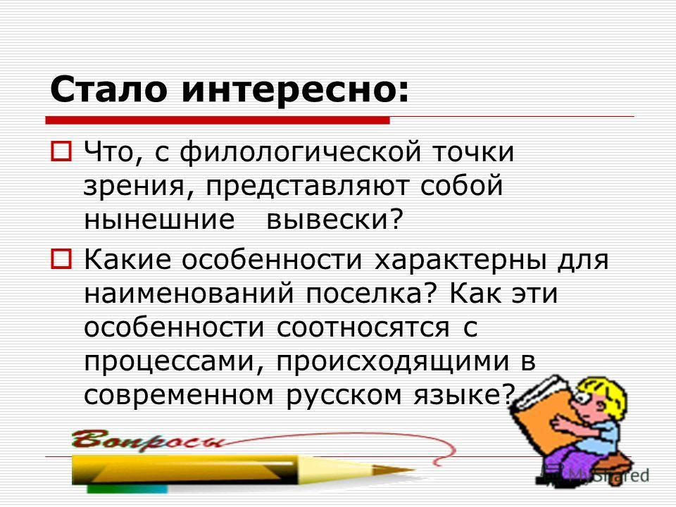 Стало интересно: Что, с филологической точки зрения, представляют собой нынешние вывески? Какие особенности характерны для наименований поселка? Как эти особенности соотносятся с процессами, происходящими в современном русском языке?