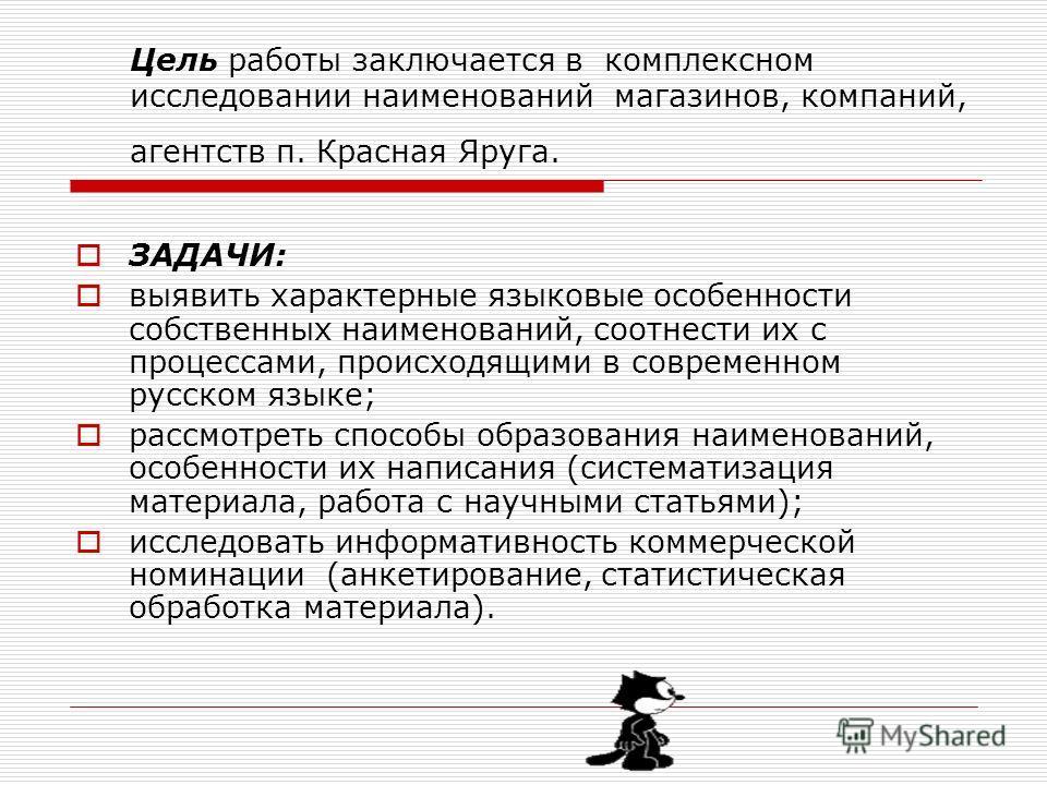 Цель работы заключается в комплексном исследовании наименований магазинов, компаний, агентств п. Красная Яруга. ЗАДАЧИ: выявить характерные языковые особенности собственных наименований, соотнести их с процессами, происходящими в современном русском