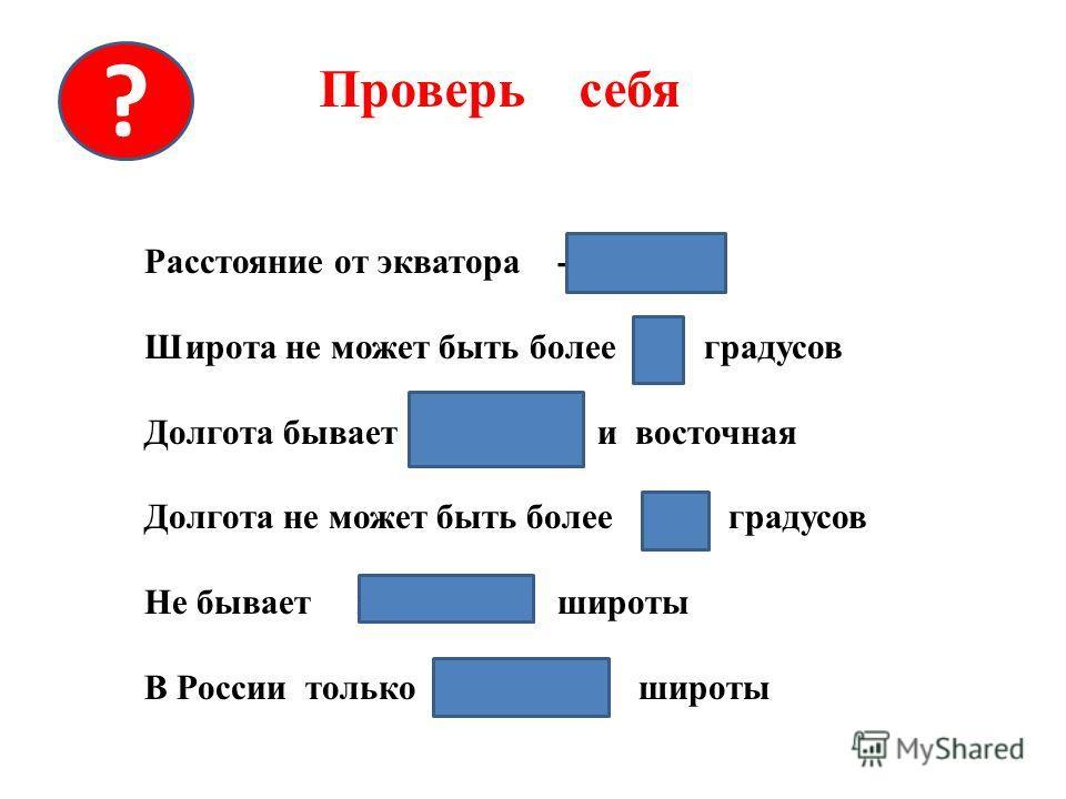 Проверь себя ? Расстояние от экватора - широта Широта не может быть более 90 градусов Долгота бывает западная и восточная Долгота не может быть более 180 градусов Не бывает восточной широты В России только северные широты
