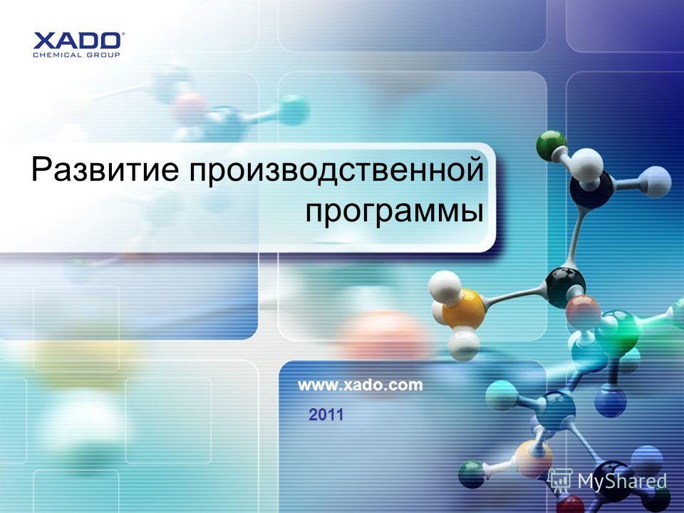 Развитие производственной программы www.xado.com 2011